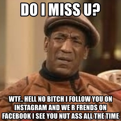 Confused Bill Cosby  - Do I miss u? Wtf.. Hell no bitch I follow you on Instagram and we r frends on Facebook I see you nut ass all the time