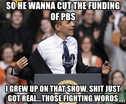 obama come at me bro - So he wanna cut the funding of PbS I grew up on that show, shit just got real...Those fighting words