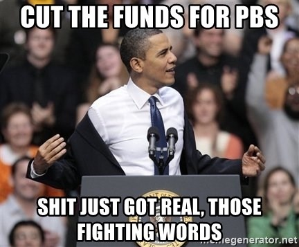 obama come at me bro - cut the funds for PBS Shit just got real, Those fighting words