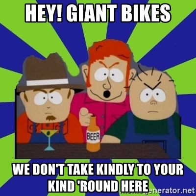 we dont take kindly - Hey! Giant Bikes We Don't Take Kindly to your kind 'round here