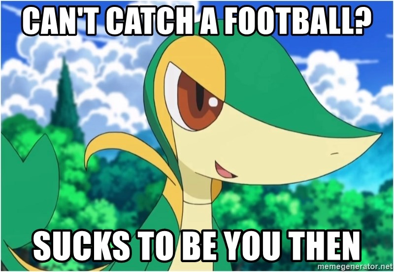 Snivy - Can't Catch a football? sucks to be you then