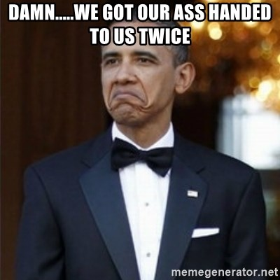 Not Bad Obama - Damn.....We got our ass handed to us twice