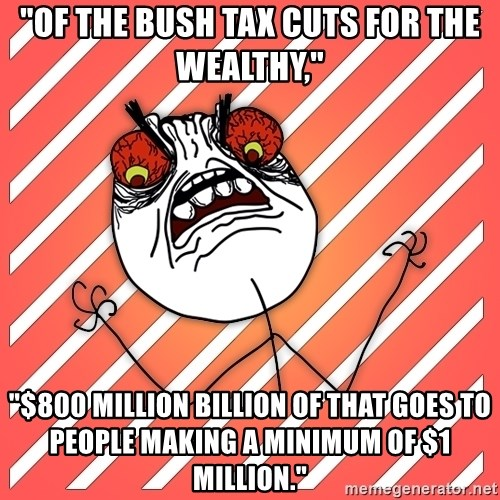 "iHate - ""Of the Bush tax cuts for the wealthy,"" ""$800 million billion of that goes to people making a minimum of $1 million."""