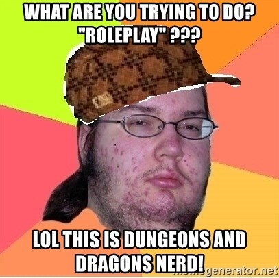 """Scumbag nerd - what are you trying to do? """"roleplay"""" ??? LOL THIS IS DUNGEONS and dragons nerd!"""