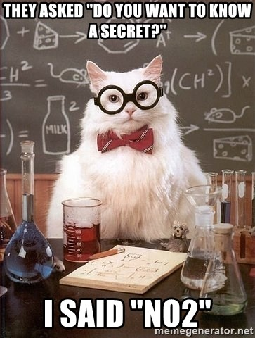 "Chemist cat - They asked ""Do you want to know a secret?"" I said ""No2"""