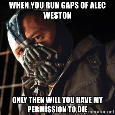 Only then you have my permission to die - when you run gaps of alec weston only then will you have my permission to die