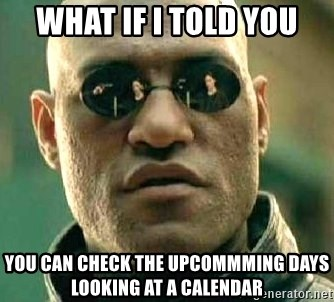 What if I told you / Matrix Morpheus - What if I told you you can check the upcommming days looking at a calendar