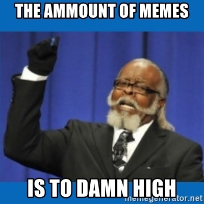 Too damn high - The ammount of memes  is to damn high