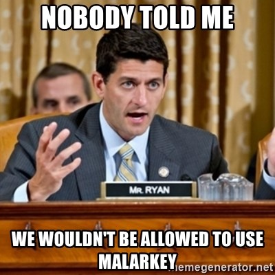 Paul Ryan Meme  - Nobody told me we wouldn't be allowed to use malarkey