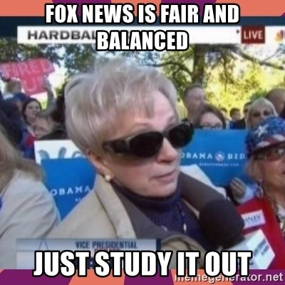 Just Study It Out - fox news is fair and balanced just study it out