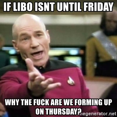 why tha fuck - If Libo isnt until friday why the fuck are we forming up on thursday?