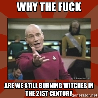 Annoyed Picard - Why the fuck are we still burning witches in the 21st century