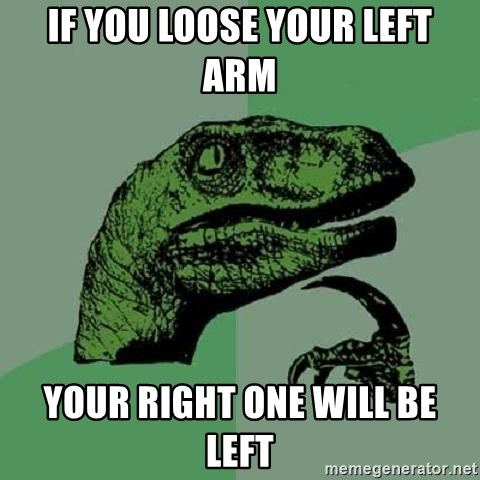 Philosoraptor - if you loose your left arm your right one will be left