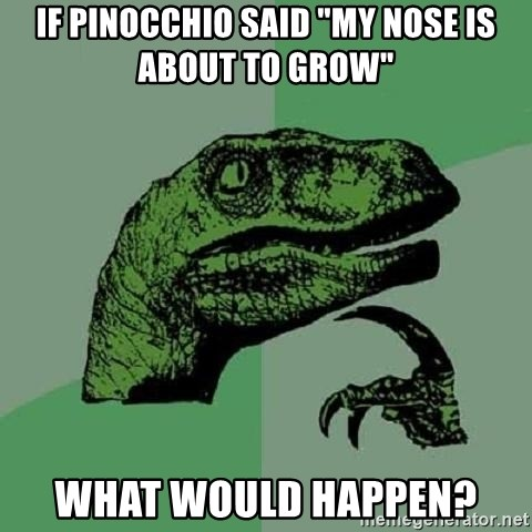 """Philosoraptor - if pinocchio said """"my nose is about to grow""""  what would happen?"""