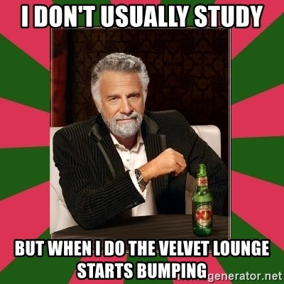 i dont usually - I DOn't Usually study But when I do the velvet lounge starts bumping