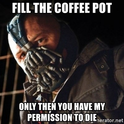 Only then you have my permission to die - Fill the coffee pot Only then you have my permission to die