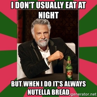 i dont usually - I don't usually eat at night but when i do it's always nutella bread