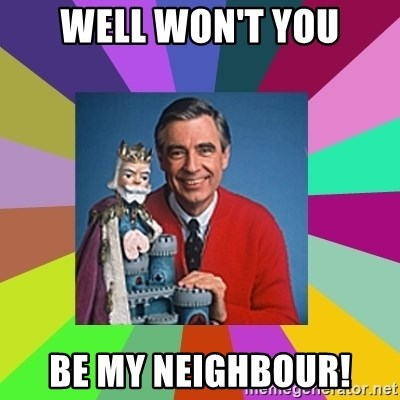 mr rogers  - Well won't you be my neighbour!