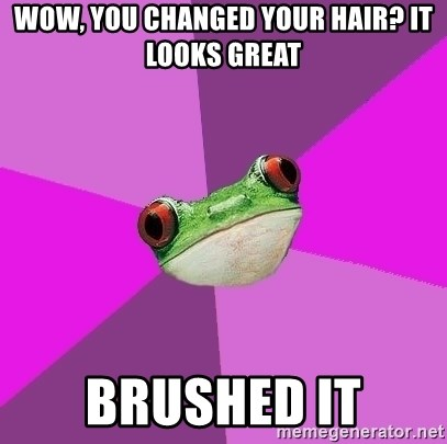 Foul Bachelorette Frog - wow, you changed your hair? it looks great brushed it