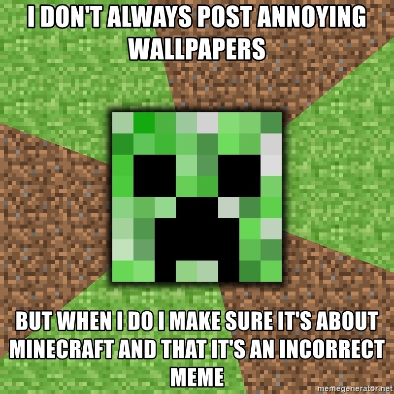 I dont always post annoying wallpapers but when i do i make sure i dont always post annoying wallpapers but when i do i make sure its about minecraft and that its an incorrect meme minecraft creeper voltagebd Gallery