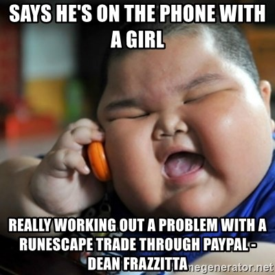 fat chinese kid - says he's on the phone with a girl really working out a problem with a runescape trade through paypal - dean frazzitta