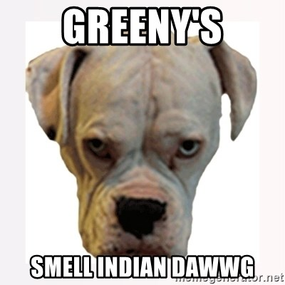 stahp guise - Greeny's smell indian dawwg