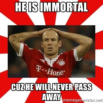 robben - HE Is immortal cuz he will never pass away