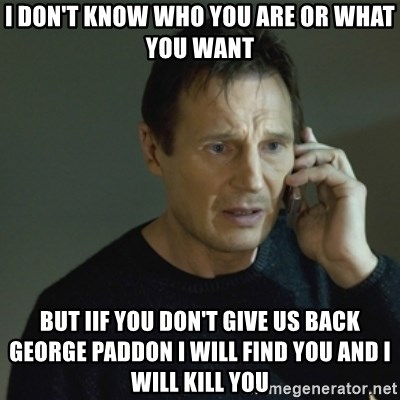 I don't know who you are... - I don't know who you are Or what you want But Iif you don't give us back George Paddon I Will find you and I Will kill you