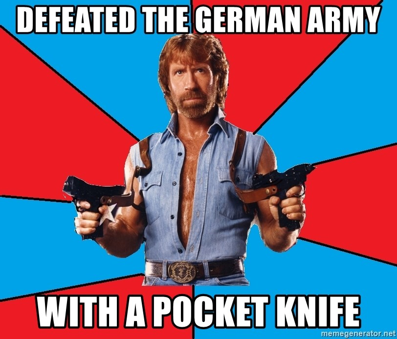 Chuck Norris  - defeated the german army with a pocket knife