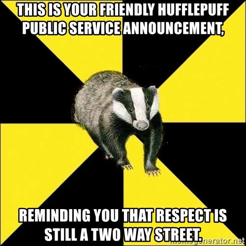 PuffBadger - this is your friendly Hufflepuff public service announcement, reminding you that respect is still a two way street.