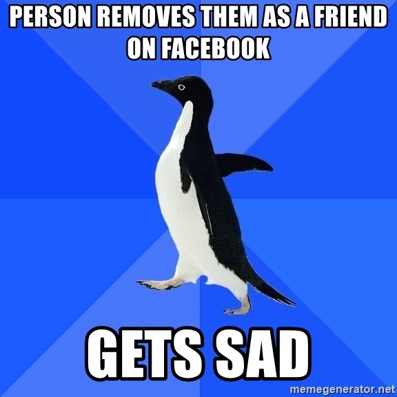 Socially Awkward Penguin - person removes them as a friend on facebook gets sad