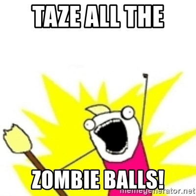 x all the y - taze all the  zombie balls!