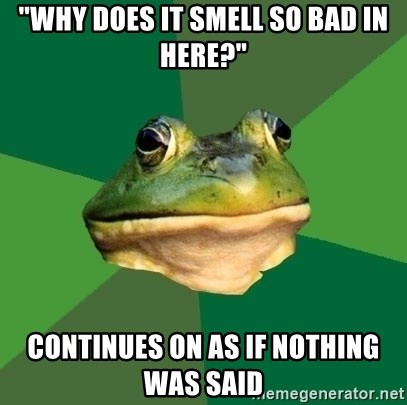 "Foul Bachelor Frog - ""Why does it smell so bad in here?"" continues on as if nothing was said"