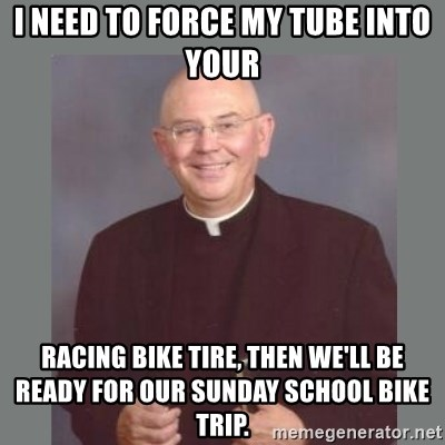 The Non-Molesting Priest - i need to force my tube into your racing bike tire, then we'll be ready for our sunday school bike trip.