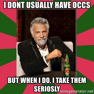 i dont usually - i dont usually have occs but when i do, i take them seriosly