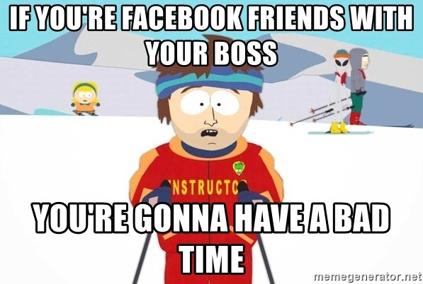 You're gonna have a bad time - If you're facebook friends with your boss You're gonna have a bad time