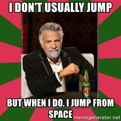 i dont usually - I don't usually jump  but when ı do, ı jump from space