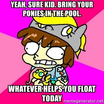 rabid idiot brony - yeah, sure kid. BRING YOUR PONIES IN THE POOL. WHATEVER HELPS YOU FLOAT TODAY