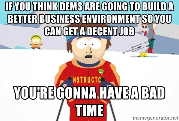You're gonna have a bad time - if you think dems are going to build a better business environment so you can get a decent job You're gonna have a bad time