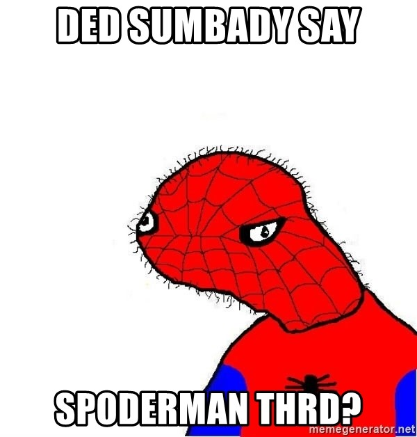spoderman - ded sumbady say spoderman thrd?