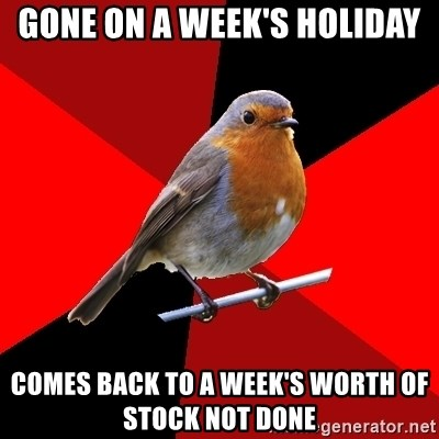 Retail Robin - Gone on a week's holiday Comes back to a week's worth of stock not done