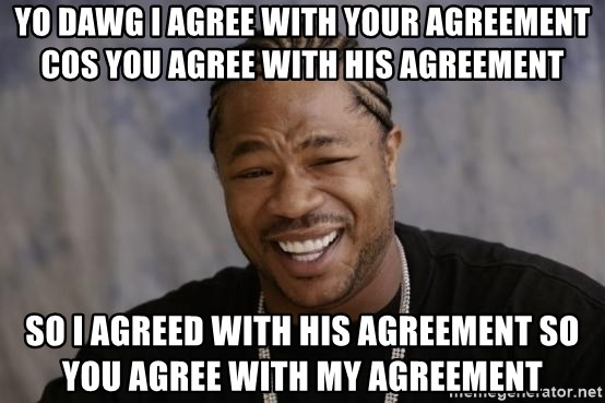 xzibit-yo-dawg - YO DAWG I agree with your agreement cos you agree with his agreement so I AGREED WITH HIS AGREEMENT SO YOU AGREE WITH MY AGREEMENT