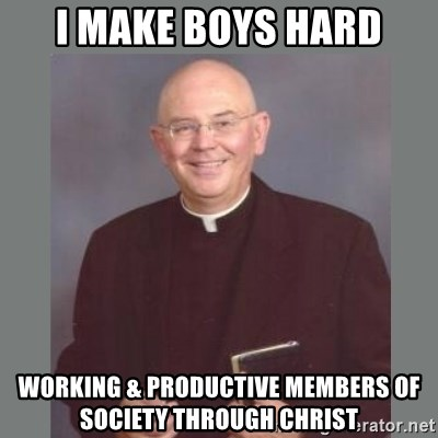 The Non-Molesting Priest - I MAKE BOYS HARD WORKING & PRODUCTIVE MEMBERS OF SOCIETY THROUGH CHRIST