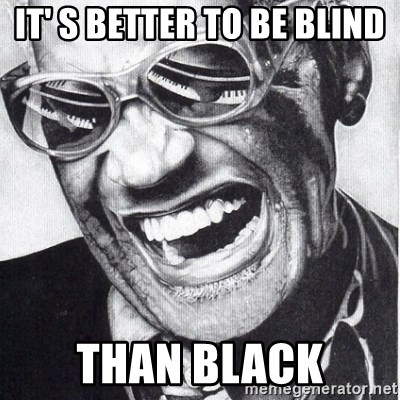 ray charles - it' s better to be blind THAN BLACK