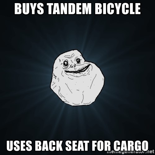 Forever Alone - buys tandem bicycle uses back seat for cargo