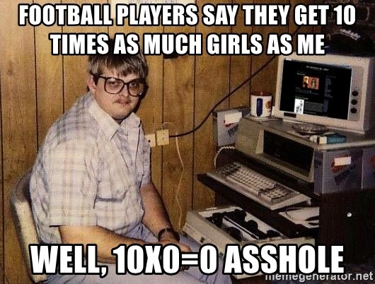 Nerd - football players say they get 10 times as much girls as me well, 10x0=0 asshole