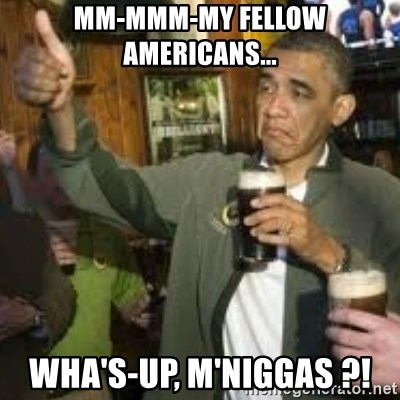 obama beer - Mm-mmm-my fellow americans... wha's-up, m'niggas ?!