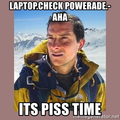 Bear Grylls Piss - laptop.check powerade.- aha its piss time
