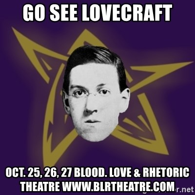 advice lovecraft  - Go See Lovecraft  Oct. 25, 26, 27 Blood. Love & Rhetoric Theatre www.blrtheatre.com
