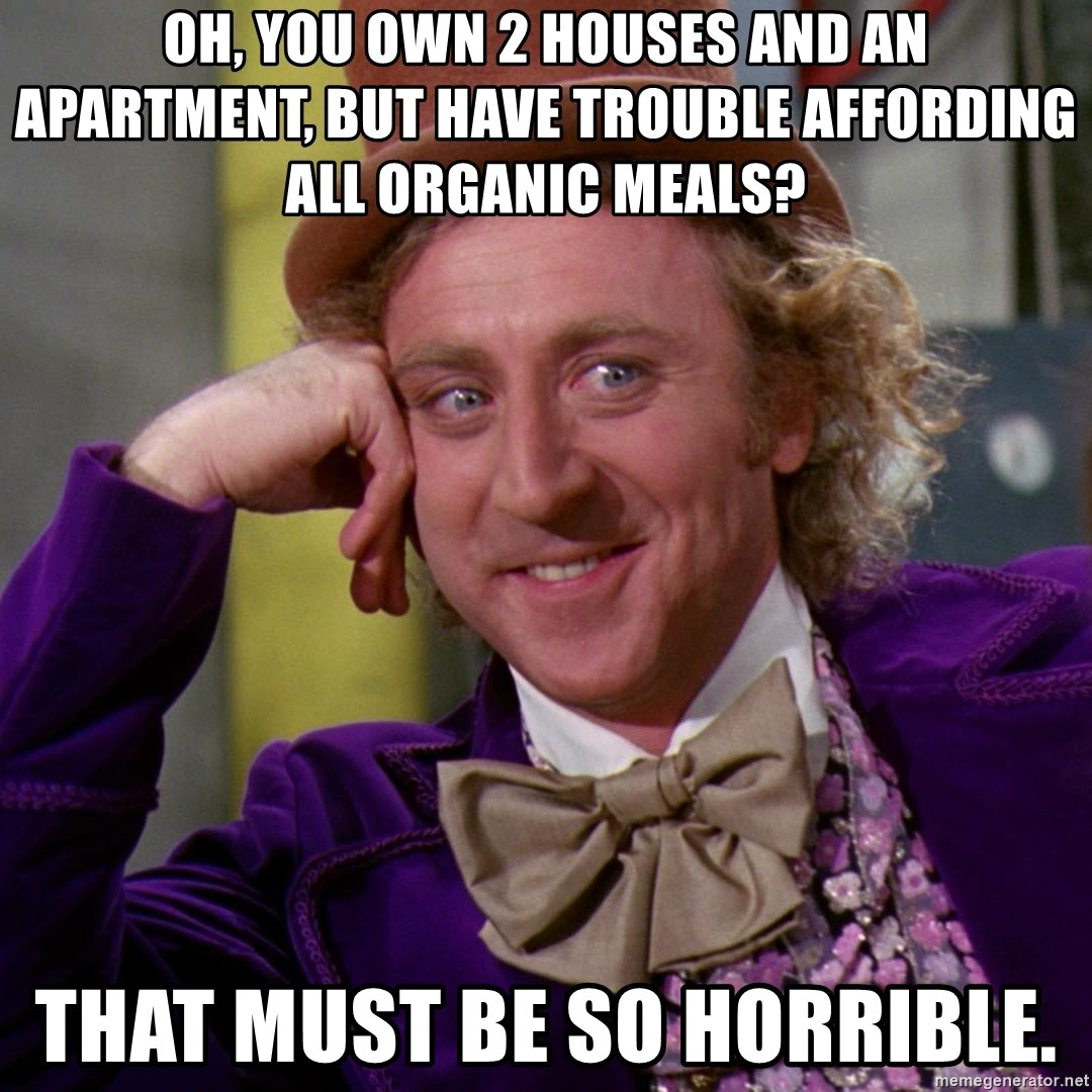 Willy Wonka - Oh, you own 2 houses and an apartment, but have trouble affording all organic meals? That must be so horrible.